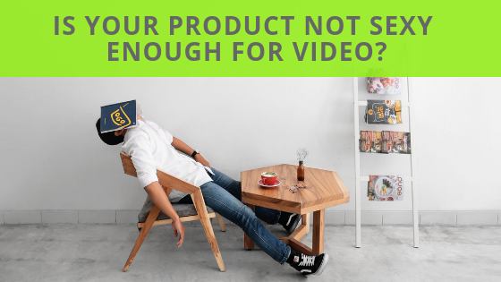 Is Your Product Not Sexy Enough For Video?
