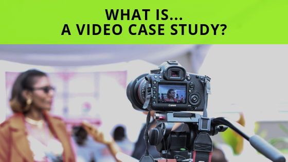 What is… A Great Case Study Video?