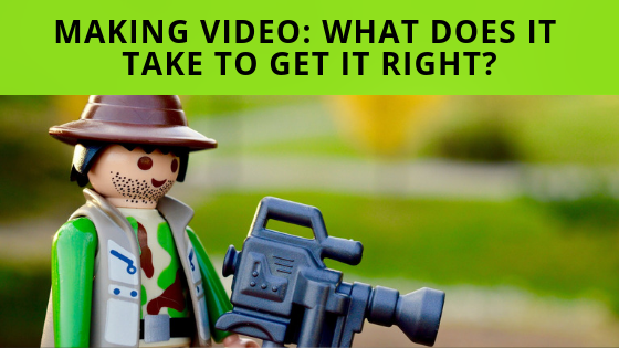 Making Video: What Does It Take To Get It Right?